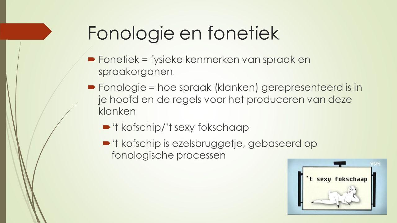 Fonologie en fonetiek  Fonetiek = fysieke kenmerken van spraak en spraakorganen  Fonologie = hoe spraak (klanken) gerepresenteerd is in je hoofd en de regels voor het produceren van deze klanken  't kofschip/'t sexy fokschaap  't kofschip is ezelsbruggetje, gebaseerd op fonologische processen