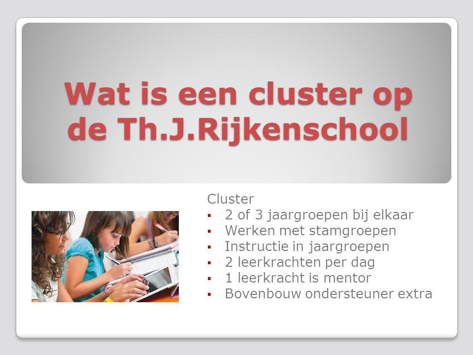 Wat is een cluster op de Th.J.Rijkenschool Cluster  2 of 3 jaargroepen bij elkaar  Werken met stamgroepen  Instructie in jaargroepen  2 leerkrachten per dag  1 leerkracht is mentor  Bovenbouw ondersteuner extra