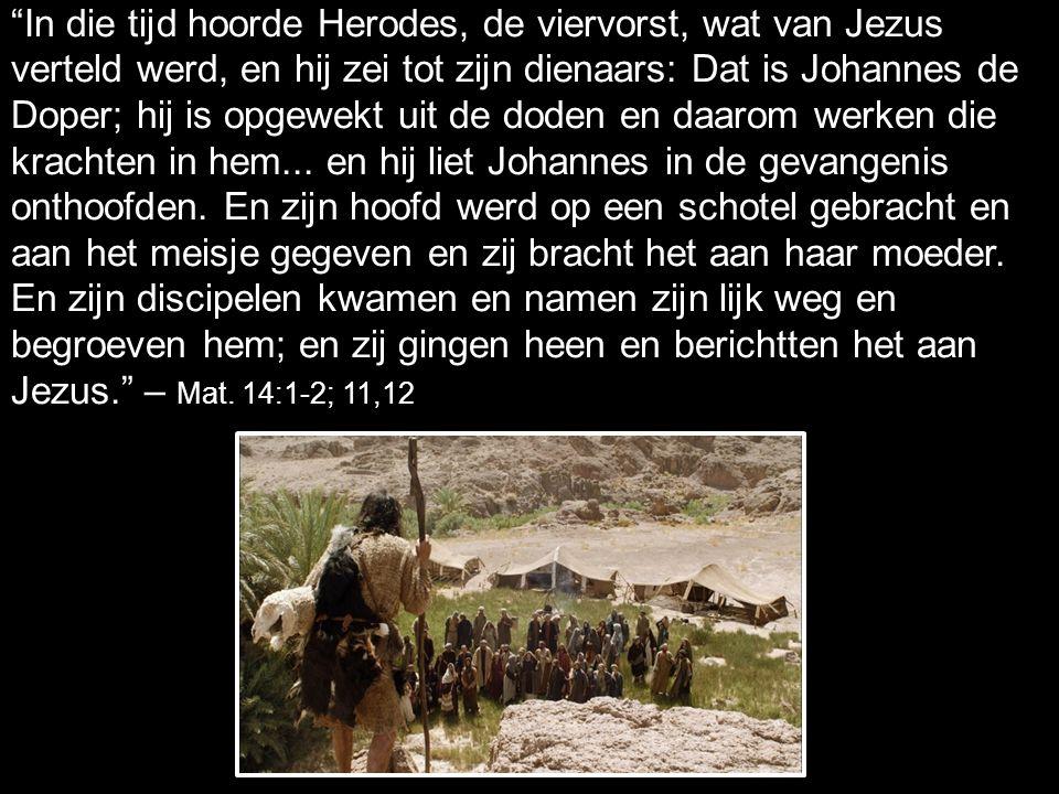 In die tijd hoorde Herodes, de viervorst, wat van Jezus verteld werd, en hij zei tot zijn dienaars: Dat is Johannes de Doper; hij is opgewekt uit de doden en daarom werken die krachten in hem...