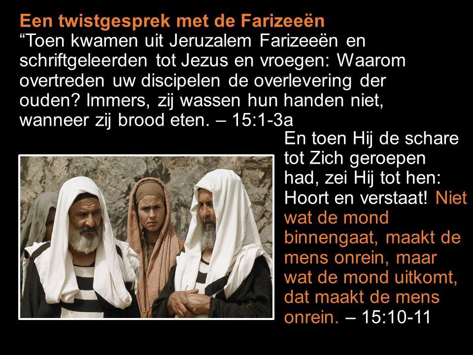Een twistgesprek met de Farizeeën Toen kwamen uit Jeruzalem Farizeeën en schriftgeleerden tot Jezus en vroegen: Waarom overtreden uw discipelen de overlevering der ouden.