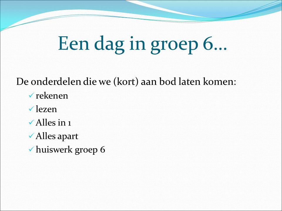 Een dag in groep 6… De onderdelen die we (kort) aan bod laten komen: rekenen lezen Alles in 1 Alles apart huiswerk groep 6