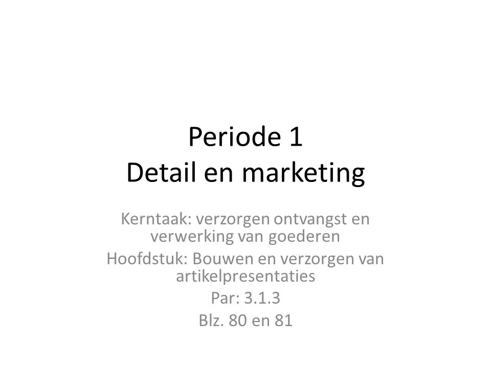 Periode 1 Detail en marketing Kerntaak: verzorgen ontvangst en verwerking van goederen Hoofdstuk: Bouwen en verzorgen van artikelpresentaties Par: 3.1.3 Blz.