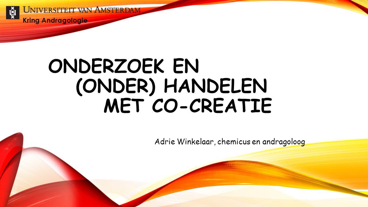 ONDERZOEK EN (ONDER) HANDELEN MET CO-CREATIE Adrie Winkelaar, chemicus en andragoloog Kring Andragologie