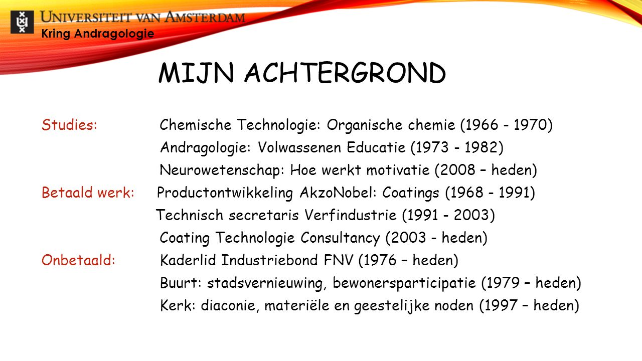 MIJN ACHTERGROND Studies: Chemische Technologie: Organische chemie (1966 - 1970) Andragologie: Volwassenen Educatie (1973 - 1982) Neurowetenschap: Hoe