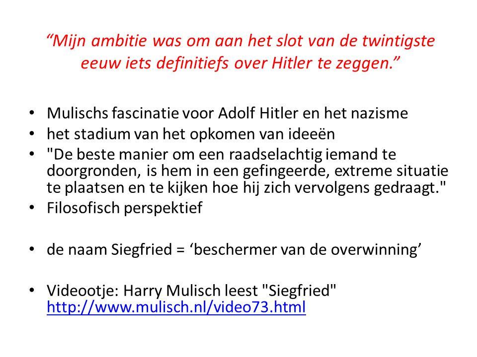 Mijn ambitie was om aan het slot van de twintigste eeuw iets definitiefs over Hitler te zeggen. Mulischs fascinatie voor Adolf Hitler en het nazisme het stadium van het opkomen van ideeën De beste manier om een raadselachtig iemand te doorgronden, is hem in een gefingeerde, extreme situatie te plaatsen en te kijken hoe hij zich vervolgens gedraagt. Filosofisch perspektief de naam Siegfried = 'beschermer van de overwinning' Videootje: Harry Mulisch leest Siegfried http://www.mulisch.nl/video73.html http://www.mulisch.nl/video73.html