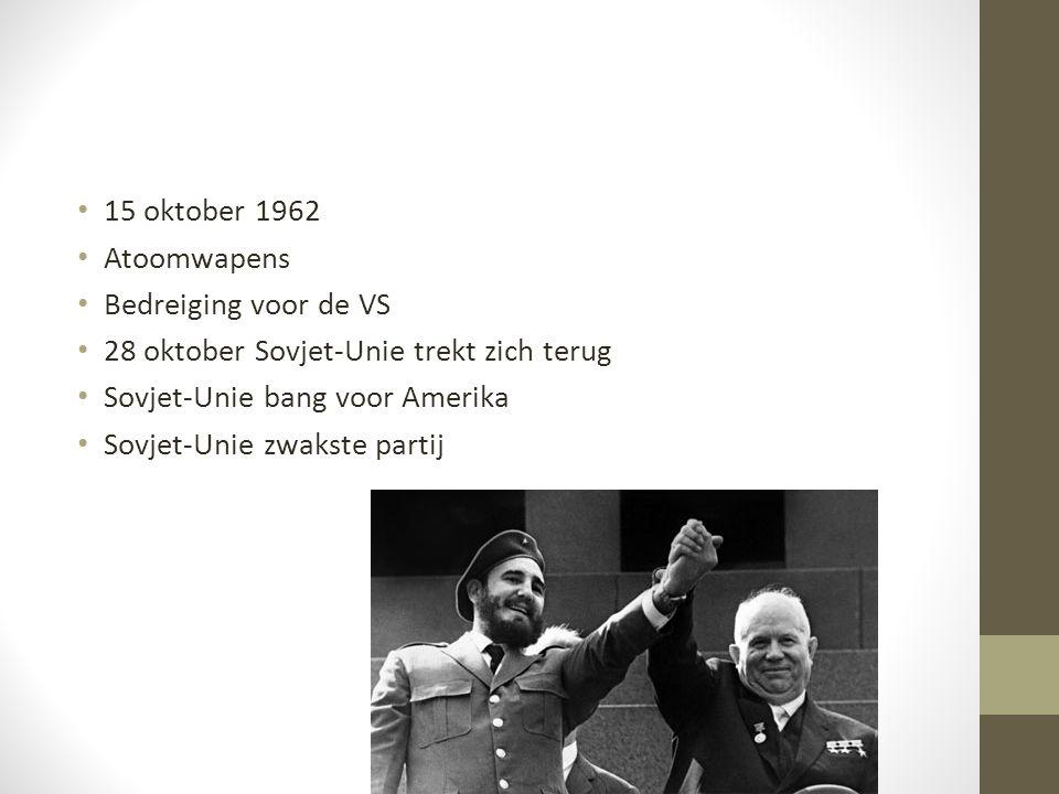 15 oktober 1962 Atoomwapens Bedreiging voor de VS 28 oktober Sovjet-Unie trekt zich terug Sovjet-Unie bang voor Amerika Sovjet-Unie zwakste partij