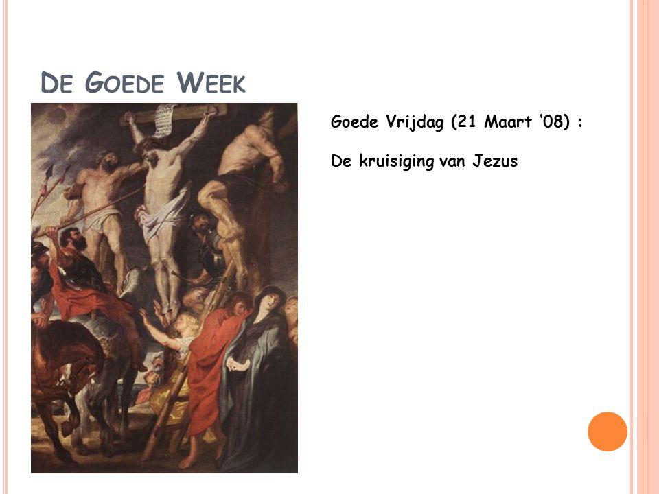 D E G OEDE W EEK Goede Vrijdag (21 Maart '08) : De kruisiging van Jezus