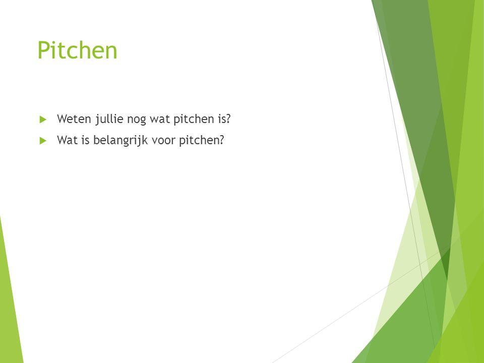 Pitchen  Weten jullie nog wat pitchen is?  Wat is belangrijk voor pitchen?