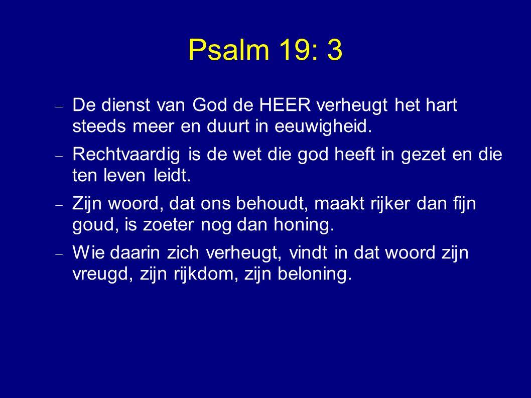 Psalm 19: 3  De dienst van God de HEER verheugt het hart steeds meer en duurt in eeuwigheid.