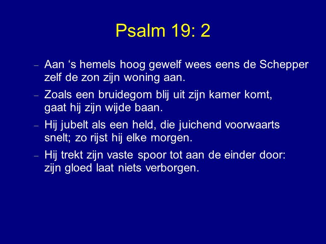Psalm 19: 2  Aan 's hemels hoog gewelf wees eens de Schepper zelf de zon zijn woning aan.