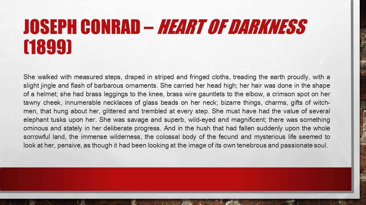 JOSEPH CONRAD – HEART OF DARKNESS (1899) She walked with measured steps, draped in striped and fringed cloths, treading the earth proudly, with a slight jingle and flash of barbarous ornaments.