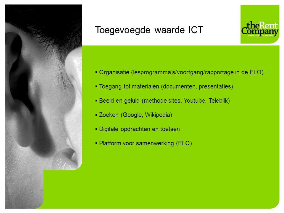 Toegevoegde waarde ICT  Organisatie (lesprogramma's/voortgang/rapportage in de ELO)  Toegang tot materialen (documenten, presentaties)  Beeld en geluid (methode sites, Youtube, Teleblik)  Zoeken (Google, Wikipedia)  Digitale opdrachten en toetsen  Platform voor samenwerking (ELO)