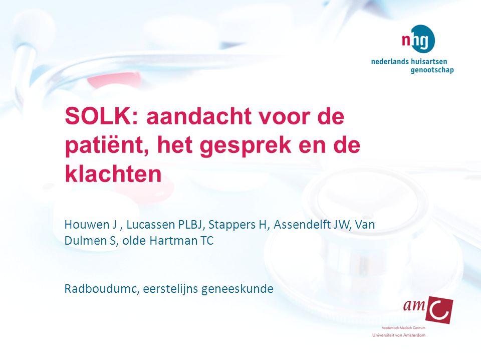 SOLK: aandacht voor de patiënt, het gesprek en de klachten Houwen J, Lucassen PLBJ, Stappers H, Assendelft JW, Van Dulmen S, olde Hartman TC Radboudumc, eerstelijns geneeskunde
