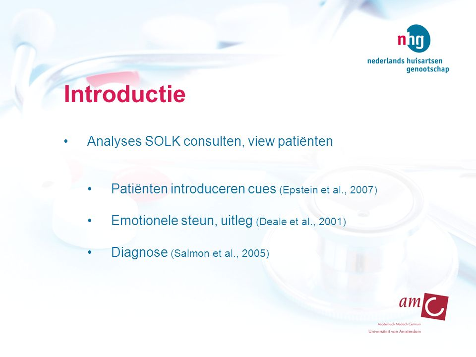 Introductie Analyses SOLK consulten, view patiënten Patiënten introduceren cues (Epstein et al., 2007) Emotionele steun, uitleg (Deale et al., 2001) Diagnose (Salmon et al., 2005)