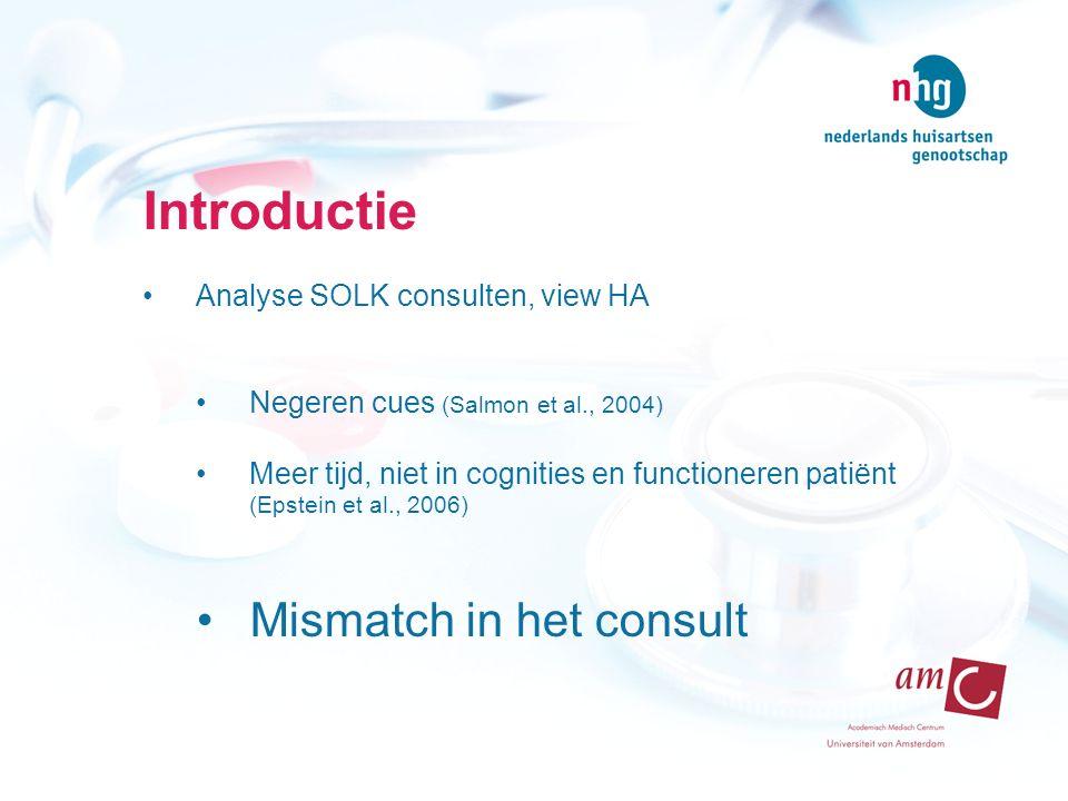 Introductie Analyse SOLK consulten, view HA Negeren cues (Salmon et al., 2004) Meer tijd, niet in cognities en functioneren patiënt (Epstein et al., 2006) Mismatch in het consult