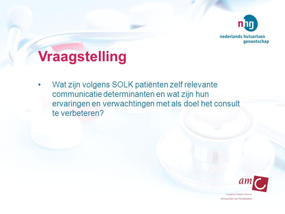 Vraagstelling Wat zijn volgens SOLK patiënten zelf relevante communicatie determinanten en wat zijn hun ervaringen en verwachtingen met als doel het consult te verbeteren