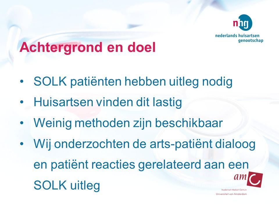 Achtergrond en doel SOLK patiënten hebben uitleg nodig Huisartsen vinden dit lastig Weinig methoden zijn beschikbaar Wij onderzochten de arts-patiënt dialoog en patiënt reacties gerelateerd aan een SOLK uitleg