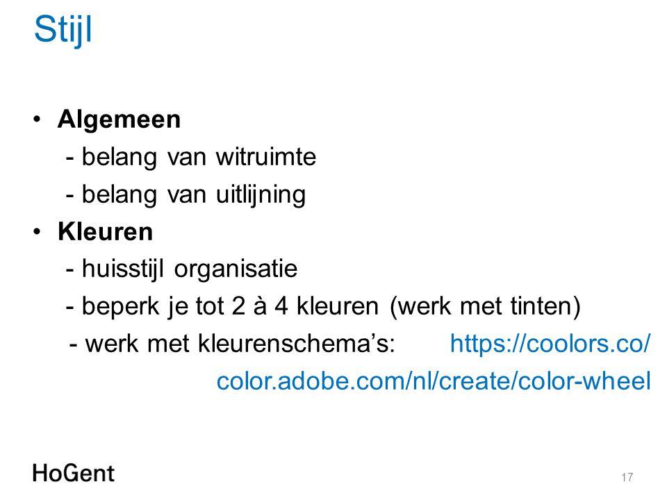 Stijl 17 Algemeen - belang van witruimte - belang van uitlijning Kleuren - huisstijl organisatie - beperk je tot 2 à 4 kleuren (werk met tinten) - werk met kleurenschema's: https://coolors.co/ color.adobe.com/nl/create/color-wheel