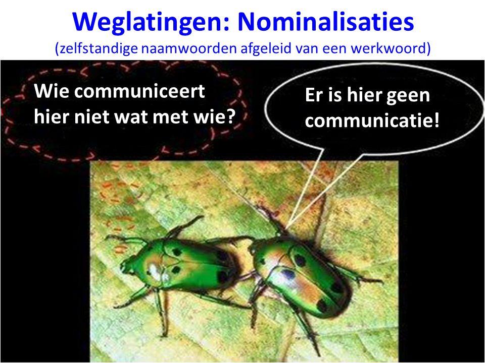 Weglatingen: Nominalisaties (zelfstandige naamwoorden afgeleid van een werkwoord) Er is hier geen communicatie! Wie communiceert hier niet wat met wie