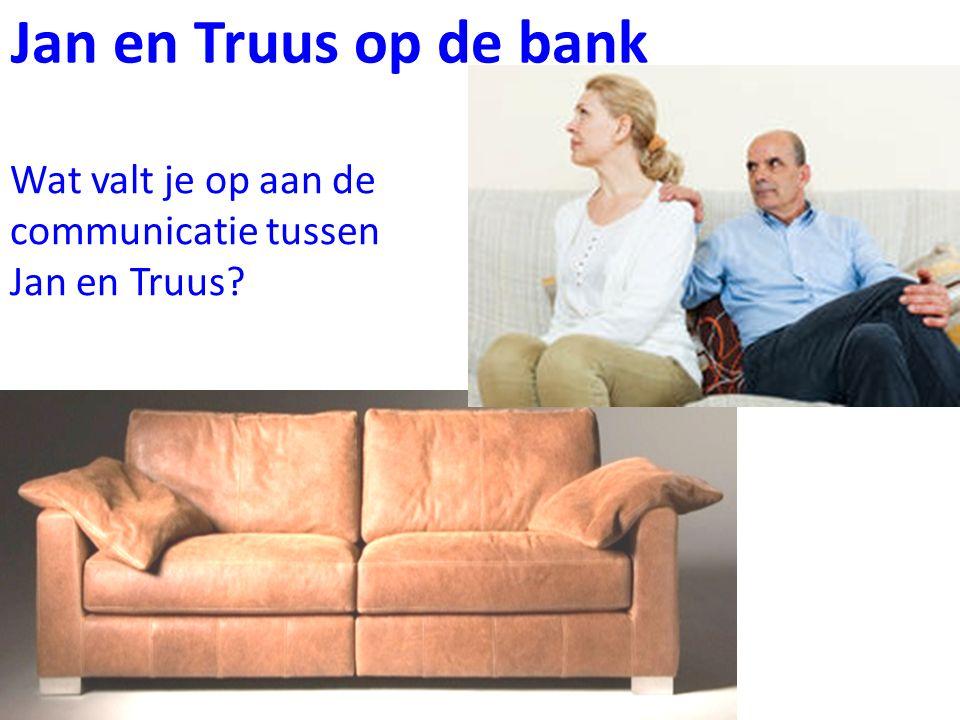 Jan en Truus op de bank Wat valt je op aan de communicatie tussen Jan en Truus?