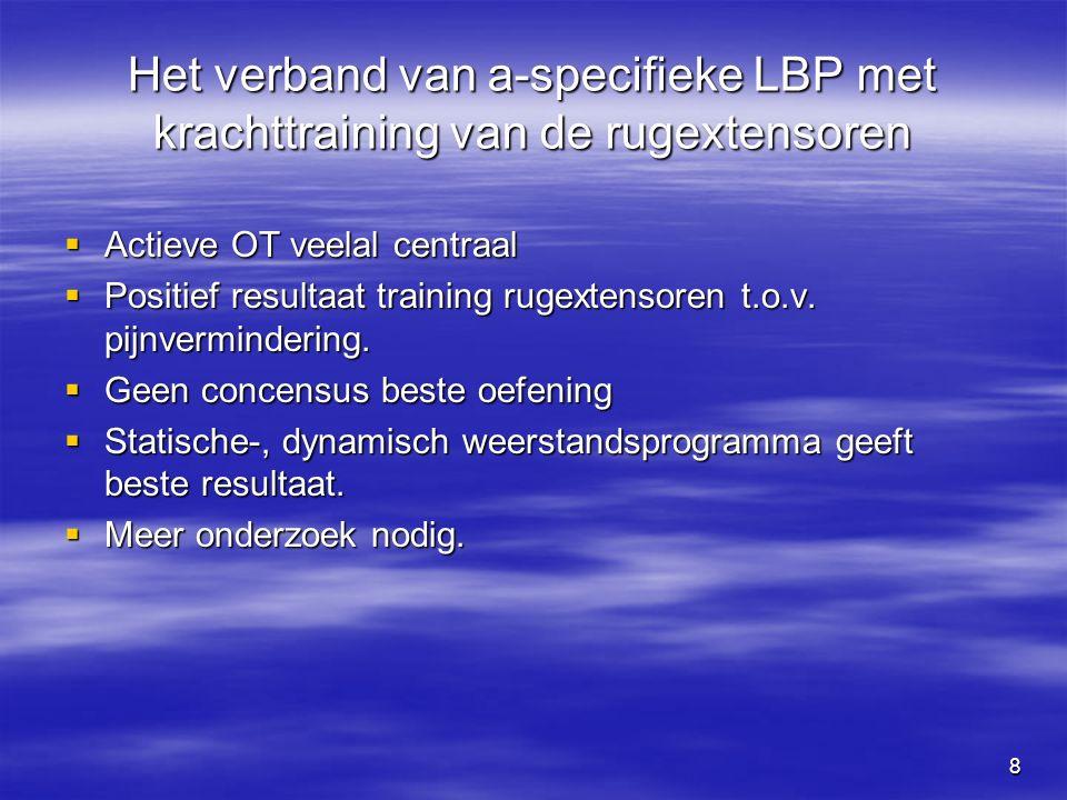 8 Het verband van a-specifieke LBP met krachttraining van de rugextensoren  Actieve OT veelal centraal  Positief resultaat training rugextensoren t.o.v.
