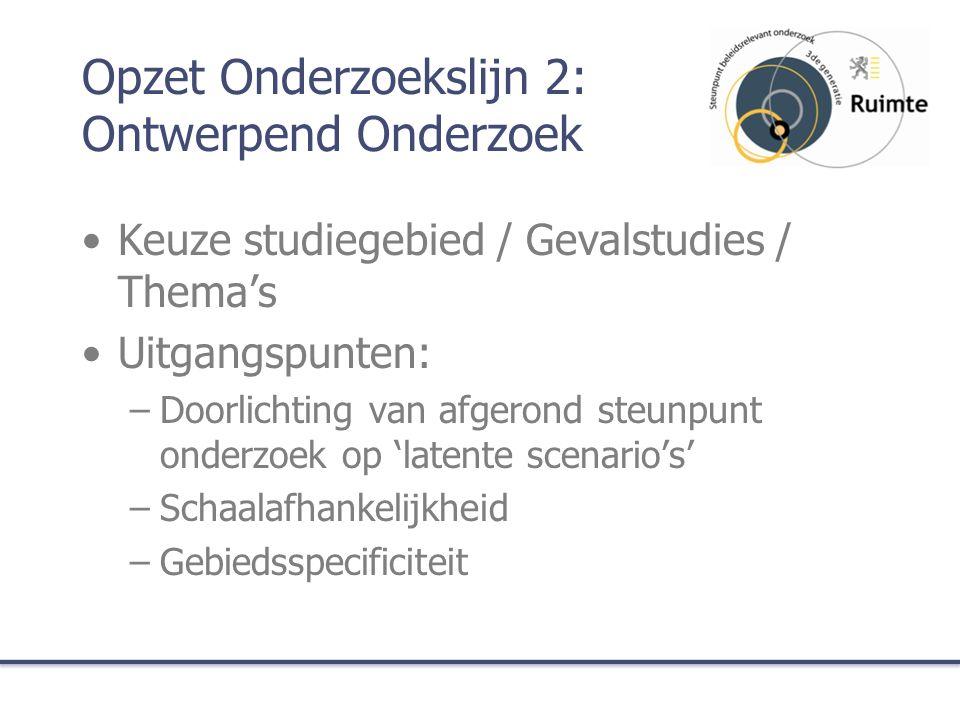 Opzet Onderzoekslijn 2: Ontwerpend Onderzoek Keuze studiegebied / Gevalstudies / Thema's Uitgangspunten: –Doorlichting van afgerond steunpunt onderzoek op 'latente scenario's' –Schaalafhankelijkheid –Gebiedsspecificiteit
