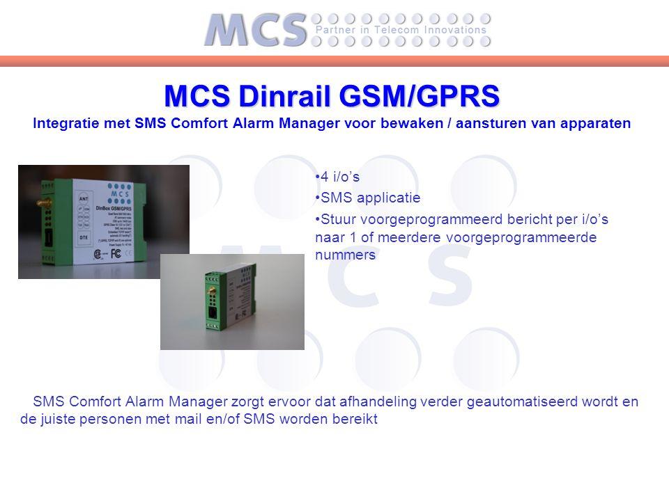 MCS Dinrail GSM/GPRS MCS Dinrail GSM/GPRS Integratie met SMS Comfort Alarm Manager voor bewaken / aansturen van apparaten 4 i/o's SMS applicatie Stuur voorgeprogrammeerd bericht per i/o's naar 1 of meerdere voorgeprogrammeerde nummers SMS Comfort Alarm Manager zorgt ervoor dat afhandeling verder geautomatiseerd wordt en de juiste personen met mail en/of SMS worden bereikt