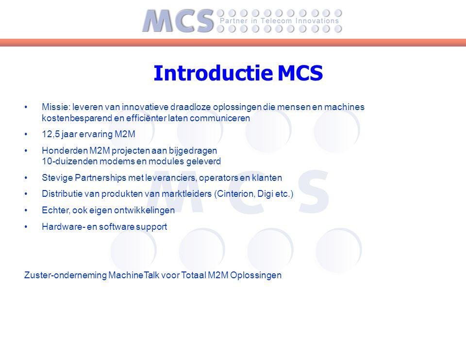 Introductie MCS Missie: leveren van innovatieve draadloze oplossingen die mensen en machines kostenbesparend en efficiënter laten communiceren 12,5 jaar ervaring M2M Honderden M2M projecten aan bijgedragen 10-duizenden modems en modules geleverd Stevige Partnerships met leveranciers, operators en klanten Distributie van produkten van marktleiders (Cinterion, Digi etc.) Echter, ook eigen ontwikkelingen Hardware- en software support Zuster-onderneming MachineTalk voor Totaal M2M Oplossingen