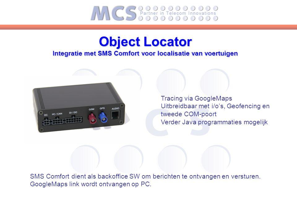 Object Locator Integratie met SMS Comfort voor localisatie van voertuigen Tracing via GoogleMaps Uitbreidbaar met i/o's, Geofencing en tweede COM-poort Verder Java programmaties mogelijk SMS Comfort dient als backoffice SW om berichten te ontvangen en versturen.