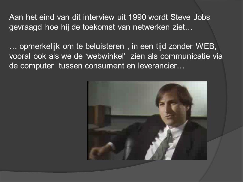 Aan het eind van dit interview uit 1990 wordt Steve Jobs gevraagd hoe hij de toekomst van netwerken ziet… … opmerkelijk om te beluisteren, in een tijd zonder WEB, vooral ook als we de 'webwinkel' zien als communicatie via de computer tussen consument en leverancier…
