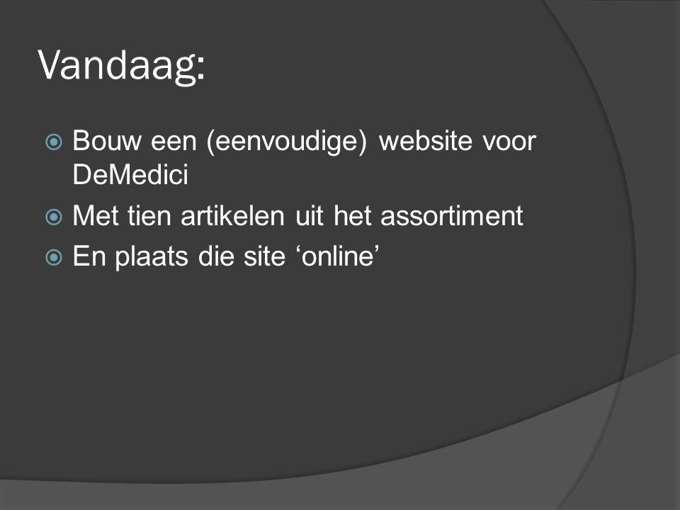 Vandaag:  Bouw een (eenvoudige) website voor DeMedici  Met tien artikelen uit het assortiment  En plaats die site 'online'
