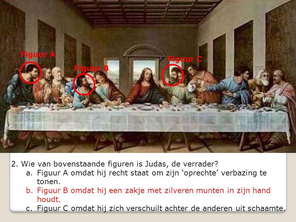 2. Wie van bovenstaande figuren is Judas, de verrader? a.Figuur A omdat hij recht staat om zijn 'oprechte' verbazing te tonen. b.Figuur B omdat hij ee