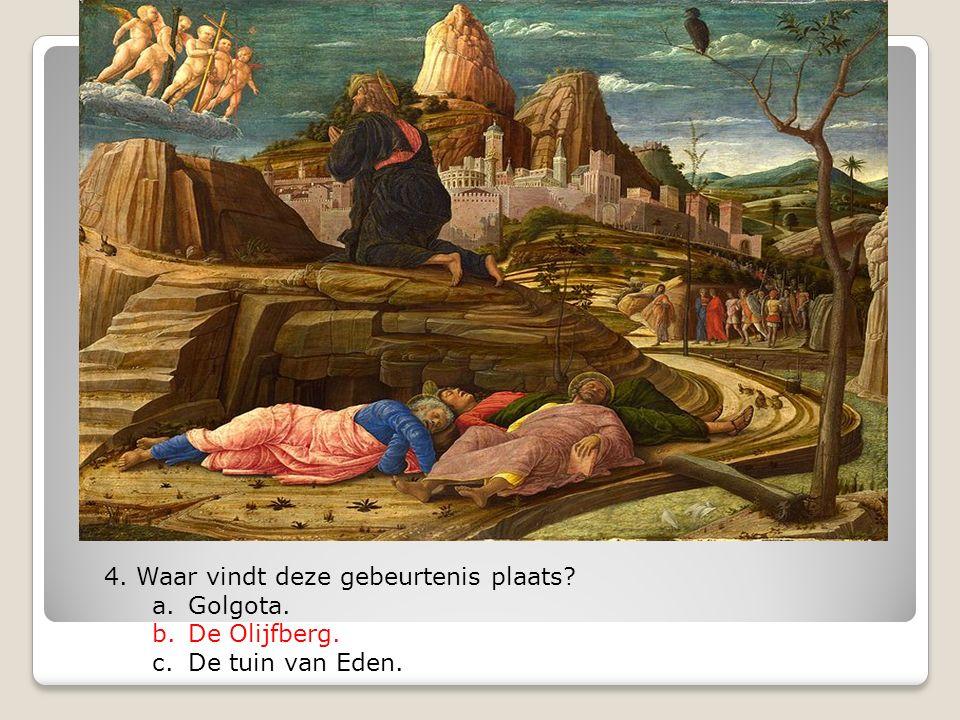 4. Waar vindt deze gebeurtenis plaats? a.Golgota. b.De Olijfberg. c.De tuin van Eden.