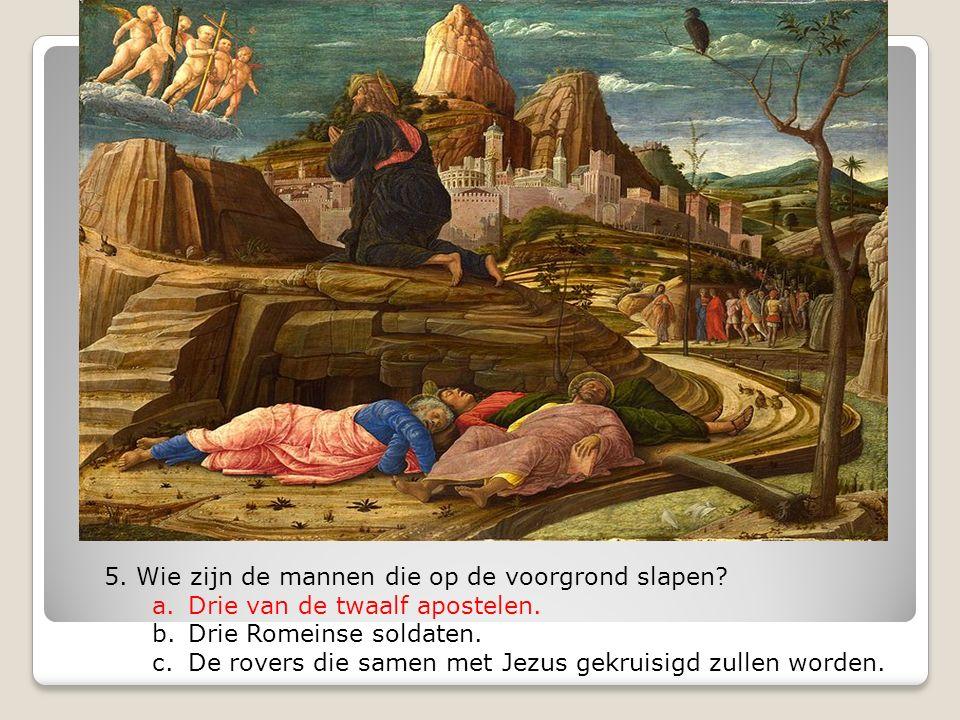 5. Wie zijn de mannen die op de voorgrond slapen? a.Drie van de twaalf apostelen. b.Drie Romeinse soldaten. c.De rovers die samen met Jezus gekruisigd