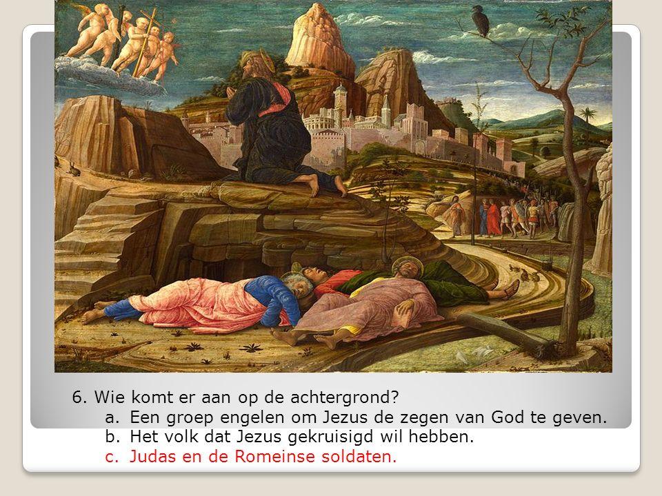 6. Wie komt er aan op de achtergrond? a.Een groep engelen om Jezus de zegen van God te geven. b.Het volk dat Jezus gekruisigd wil hebben. c.Judas en d