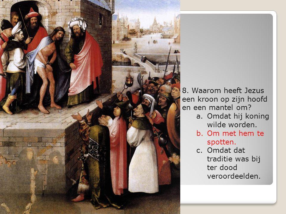 8. Waarom heeft Jezus een kroon op zijn hoofd en een mantel om? a.Omdat hij koning wilde worden. b.Om met hem te spotten. c.Omdat dat traditie was bij