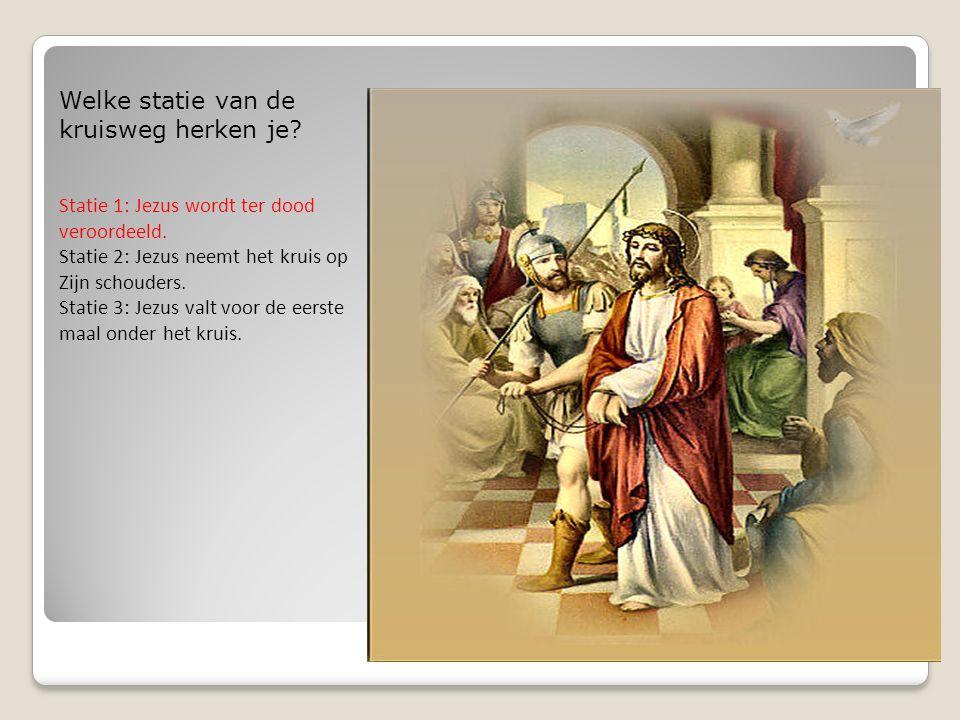 Welke statie van de kruisweg herken je? Statie 1: Jezus wordt ter dood veroordeeld. Statie 2: Jezus neemt het kruis op Zijn schouders. Statie 3: Jezus