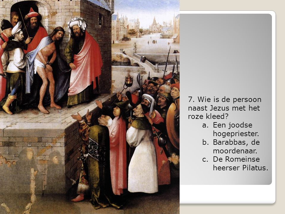 7. Wie is de persoon naast Jezus met het roze kleed? a.Een joodse hogepriester. b.Barabbas, de moordenaar. c.De Romeinse heerser Pilatus.