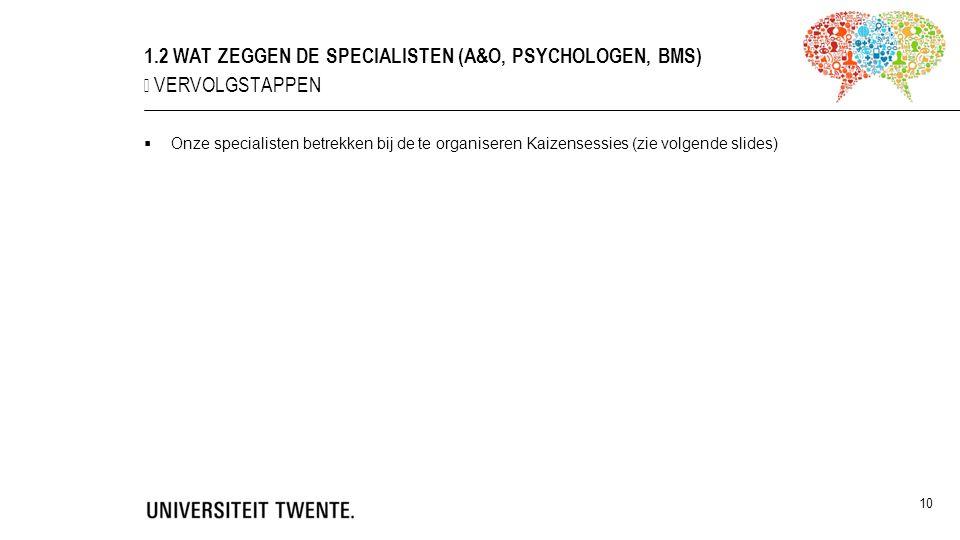  Onze specialisten betrekken bij de te organiseren Kaizensessies (zie volgende slides) 10 1.2 WAT ZEGGEN DE SPECIALISTEN (A&O, PSYCHOLOGEN, BMS) ▶ VERVOLGSTAPPEN