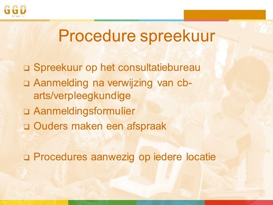 Procedure spreekuur  Spreekuur op het consultatiebureau  Aanmelding na verwijzing van cb- arts/verpleegkundige  Aanmeldingsformulier  Ouders maken een afspraak  Procedures aanwezig op iedere locatie