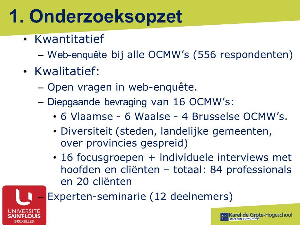 1. Onderzoeksopzet Kwantitatief –Web-enquête bij alle OCMW's (556 respondenten) Kwalitatief: – Open vragen in web-enquête. –Diepgaande bevraging van 1