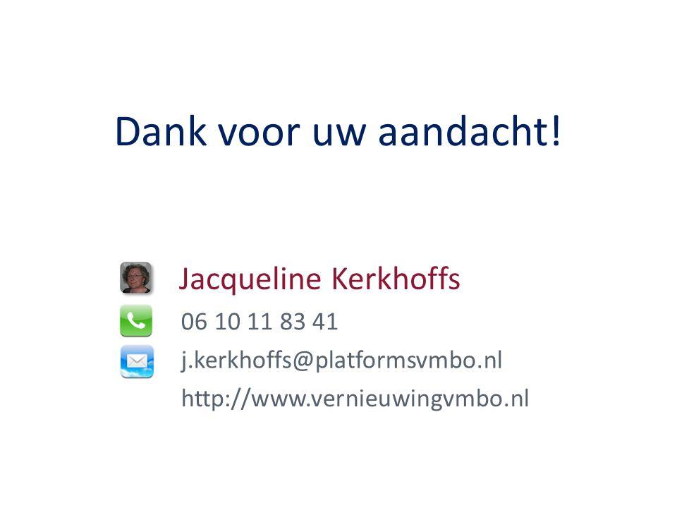 Jacqueline Kerkhoffs 06 10 11 83 41 j.kerkhoffs@platformsvmbo.nl http://www.vernieuwingvmbo.nl Dank voor uw aandacht!