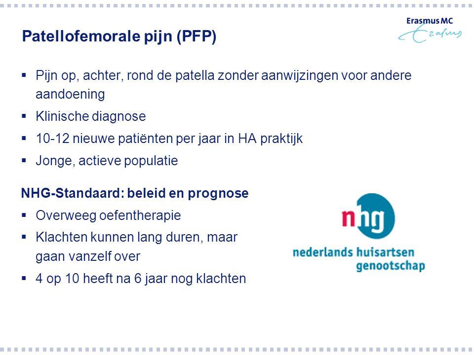 Patellofemorale pijn (PFP)  Pijn op, achter, rond de patella zonder aanwijzingen voor andere aandoening  Klinische diagnose  10-12 nieuwe patiënten per jaar in HA praktijk  Jonge, actieve populatie NHG-Standaard: beleid en prognose  Overweeg oefentherapie  Klachten kunnen lang duren, maar gaan vanzelf over  4 op 10 heeft na 6 jaar nog klachten