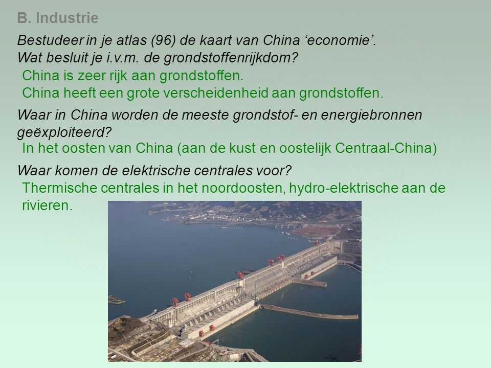B. Industrie Bestudeer in je atlas (96) de kaart van China 'economie'. Wat besluit je i.v.m. de grondstoffenrijkdom? China is zeer rijk aan grondstoff