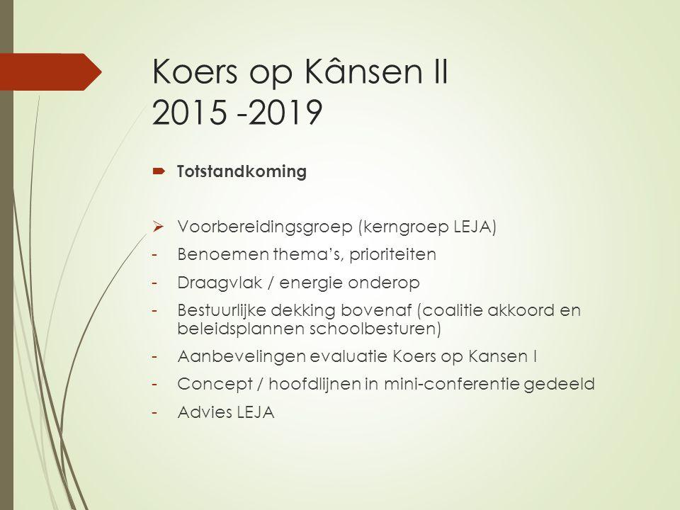 Koers op Kânsen II 2015 -2019  Totstandkoming  Voorbereidingsgroep (kerngroep LEJA) -Benoemen thema's, prioriteiten -Draagvlak / energie onderop -Bestuurlijke dekking bovenaf (coalitie akkoord en beleidsplannen schoolbesturen) -Aanbevelingen evaluatie Koers op Kansen I -Concept / hoofdlijnen in mini-conferentie gedeeld -Advies LEJA