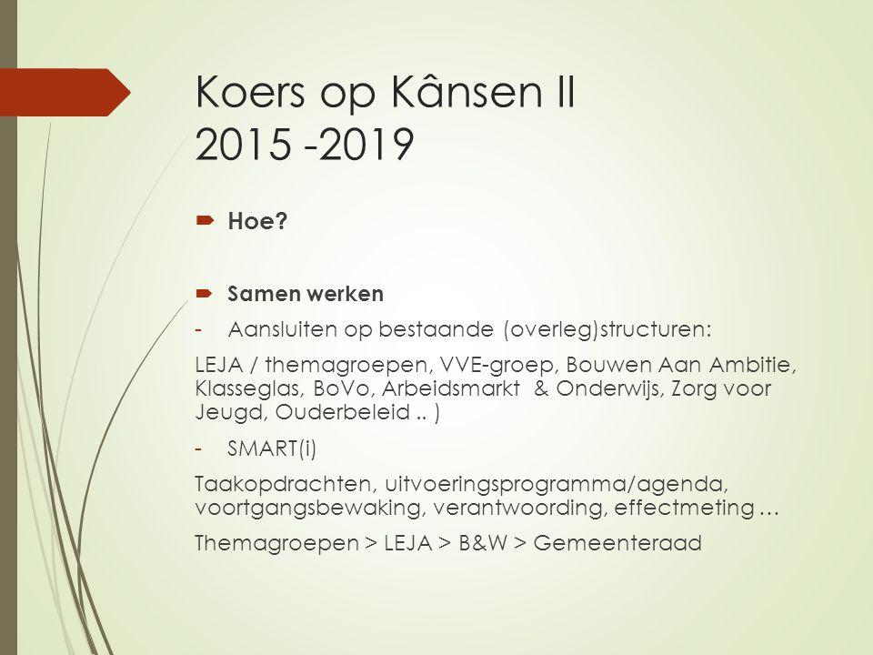 Koers op Kânsen II 2015 -2019  Hoe?  Samen werken -Aansluiten op bestaande (overleg)structuren: LEJA / themagroepen, VVE-groep, Bouwen Aan Ambitie,