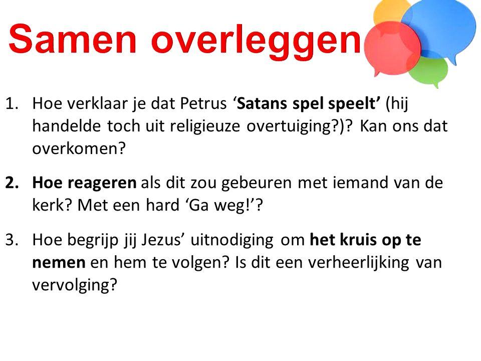 1.Hoe verklaar je dat Petrus 'Satans spel speelt' (hij handelde toch uit religieuze overtuiging?)? Kan ons dat overkomen? 2.Hoe reageren als dit zou g