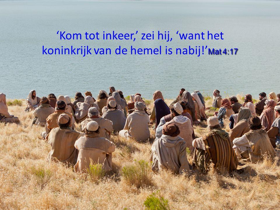 Mat 4:17 'Kom tot inkeer,' zei hij, 'want het koninkrijk van de hemel is nabij!' Mat 4:17