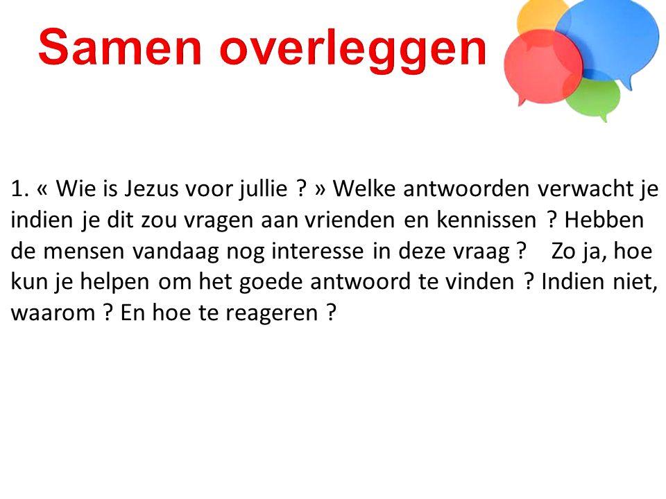 1. « Wie is Jezus voor jullie ? » Welke antwoorden verwacht je indien je dit zou vragen aan vrienden en kennissen ? Hebben de mensen vandaag nog inter