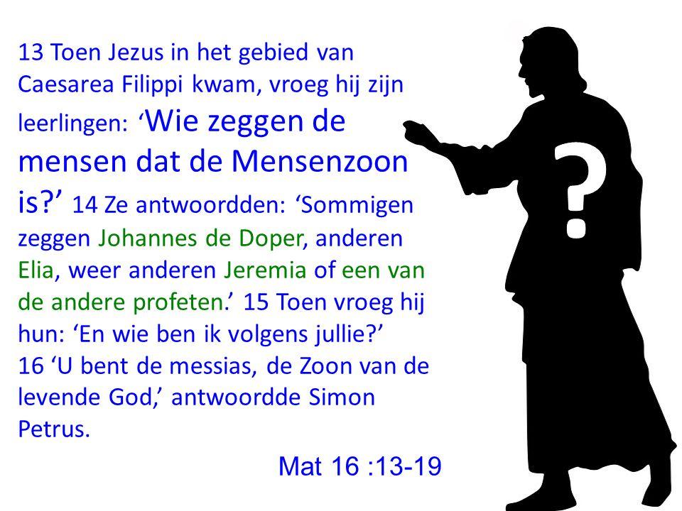 13 Toen Jezus in het gebied van Caesarea Filippi kwam, vroeg hij zijn leerlingen: ' Wie zeggen de mensen dat de Mensenzoon is?' 14 Ze antwoordden: 'Sommigen zeggen Johannes de Doper, anderen Elia, weer anderen Jeremia of een van de andere profeten.' 15 Toen vroeg hij hun: ' En wie ben ik volgens jullie ?' 16 'U bent de messias, de Zoon van de levende God,' antwoordde Simon Petrus.